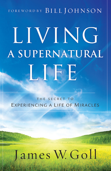 Living a Supernatural Life: The Secret to Experiencing a Life of Miracles