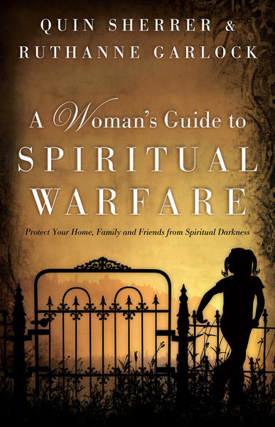 A Woman's Guide to Spiritual Warfare Protect Your Home, Family and Friends from Spiritual Darkness
