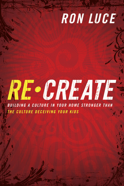 Re-Create Building a Culture in Your Home Stronger Than The Culture Deceiving Your Kids