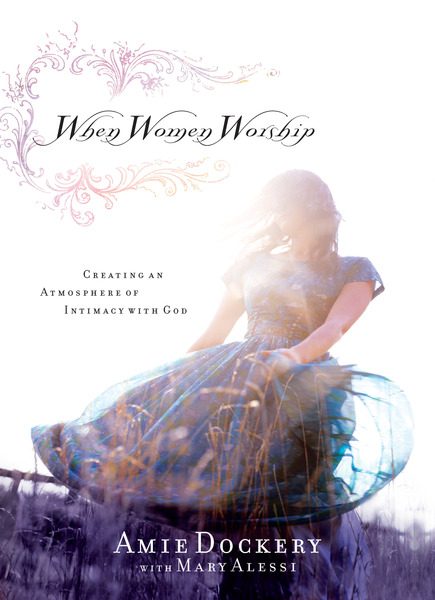 When Women Worship: Creating an Atmosphere of Intimacy with God