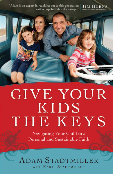 Give Your Kids the Keys Navigating Your Child to a Personal and Sustainable Faith