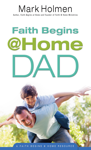 Faith Begins @ Home Dad by Mark Holmen    for the Olive Tree Bible