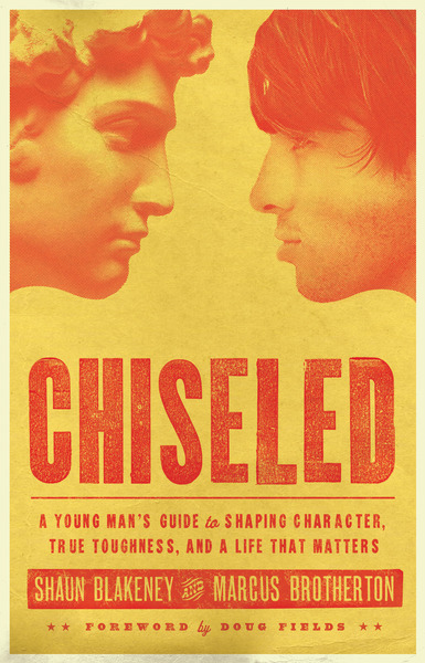 Chiseled A Young Man's Guide to Shaping Character, True Toughness and a Life That Matters