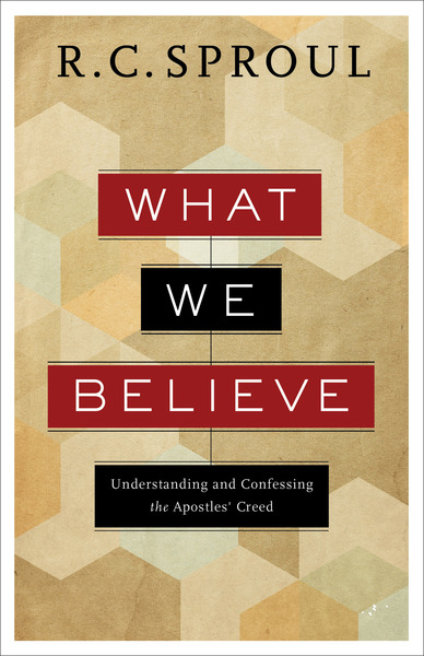 What We Believe Understanding and Confessing the Apostles' Creed