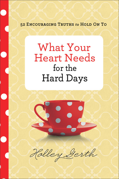 What Your Heart Needs for the Hard Days 52 Encouraging Truths to Hold On To
