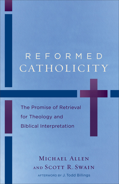 Reformed Catholicity The Promise of Retrieval for Theology and Biblical Interpretation