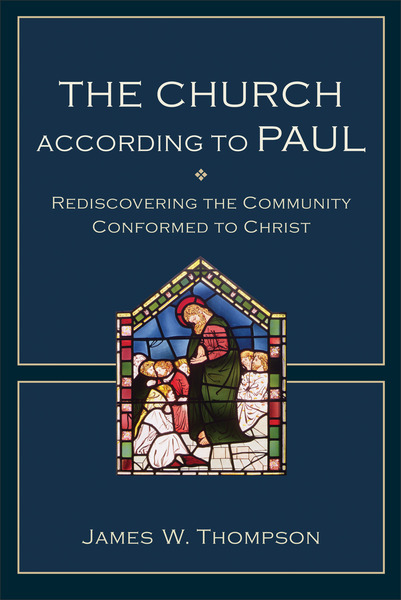 The Church according to Paul Rediscovering the Community Conformed to Christ