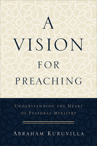A Vision for Preaching Understanding the Heart of Pastoral Ministry