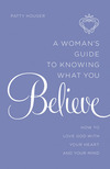 A Woman's Guide to Knowing What You Believe: How to Love God With Your Heart and Your Mind