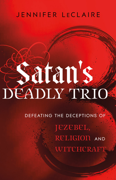 Satan's Deadly Trio Defeating the Deceptions of Jezebel, Religion and Witchcraft