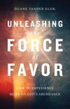 Unleashing the Force of Favor How to Experience More of God's Abundance