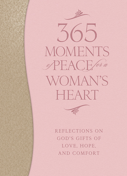 365 Moments of Peace for a Woman's Heart Reflections on God's Gifts of Love, Hope, and Comfort