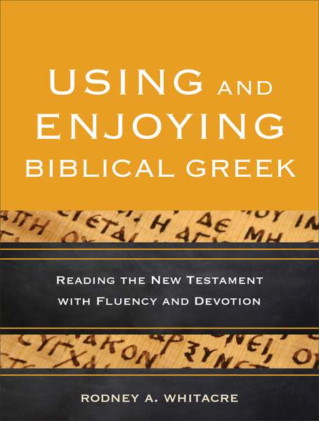 Using and Enjoying Biblical Greek Reading the New Testament with Fluency and Devotion