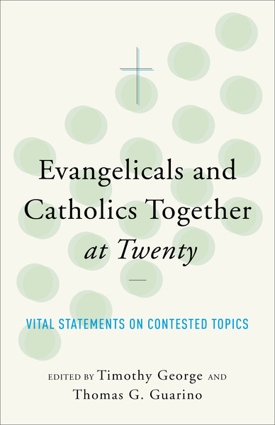 Evangelicals and Catholics Together at Twenty Vital Statements on Contested Topics