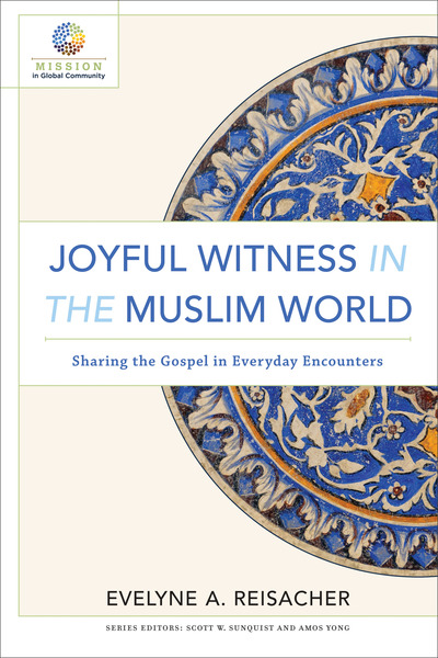 Joyful Witness in the Muslim World (Mission in Global Community) Sharing the Gospel in Everyday Encounters