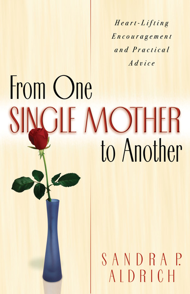 From One Single Mother to Another Heart-Lifting Encouragement and Practical Advice