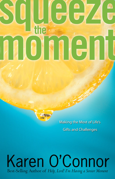 Squeeze the Moment Making the Most of Life's Gifts and Challenges