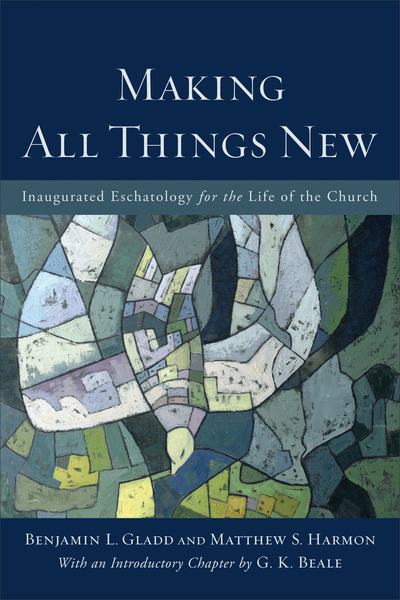 Making All Things New Inaugurated Eschatology for the Life of the Church