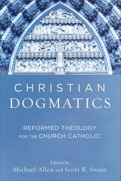 Christian Dogmatics Reformed Theology for the Church Catholic