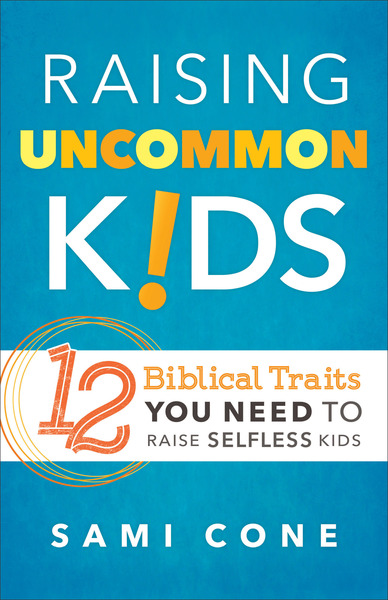 Raising Uncommon Kids 12 Biblical Traits You Need to Raise Selfless Kids