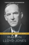 Martyn Lloyd-Jones: His Life and Relevance for the 21st Century