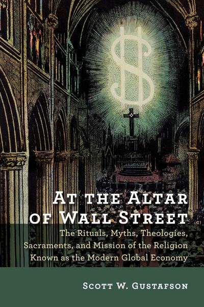 At the Altar of Wall Street The Rituals, Myths, Theologies, Sacraments, and Mission of the Religion Known as the Modern Global Economy