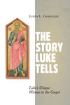 The Story Luke Tells: Luke's Unique Witness to the Gospel
