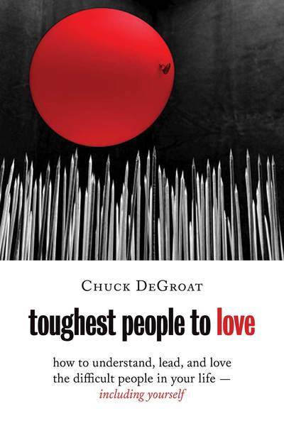 Toughest People to Love How to Understand, Lead, and Love the Difficult People in Your Life -- Including Yourself