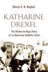 Katharine Drexel: The Riches-to-Rags Life Story of an American Catholic Saint