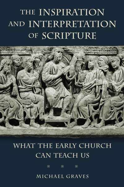 The Inspiration and Interpretation of Scripture What the Early Church Can Teach Us