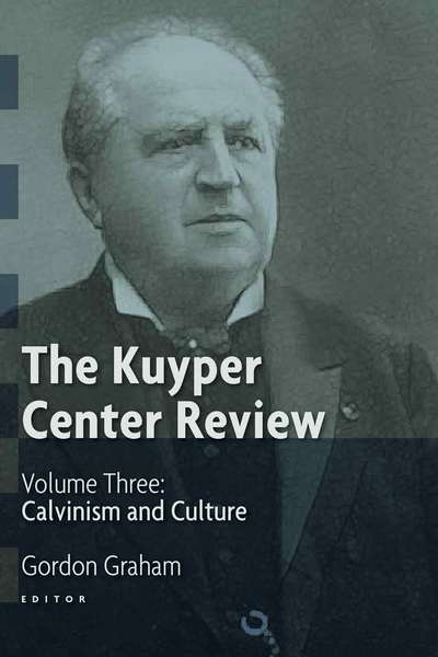 The Kuyper Center Review, Vol 3 Calvinism and Culture