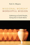 Missional Worship, Worshipful Mission: Gathering as God's People, Going Out in God's Name