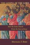 The Gospel of the Lord How the Early Church Wrote the Story of Jesus