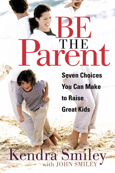 Be the Parent: Seven Choices You can Make to Raise Great Kids