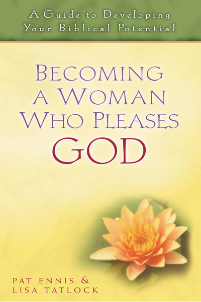 Becoming a Woman Who Pleases God A Guide to Developing Your Biblical Potential