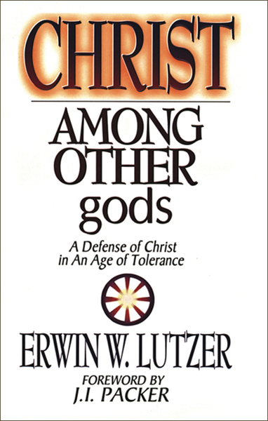 Christ Among Other Gods A Defense of Christ in an Age of Tolerance
