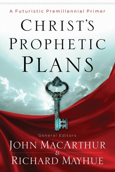 Christ's Prophetic Plans A Futuristic Premillennial Primer