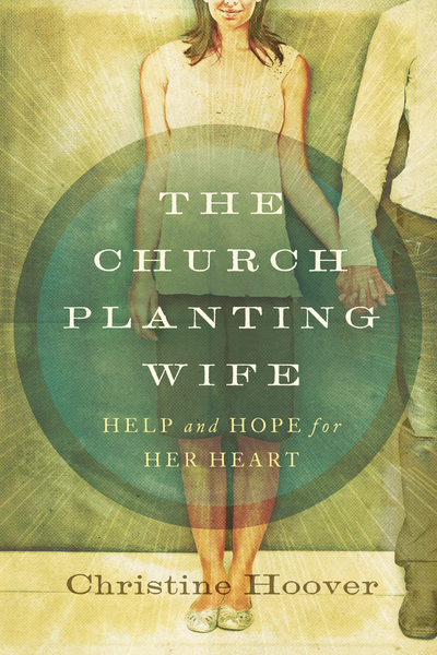 The Church Planting Wife Help and Hope for Her Heart