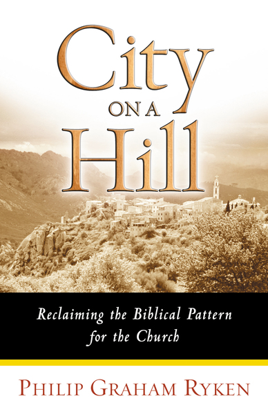 City on a Hill Reclaiming the Biblical Pattern for the Church