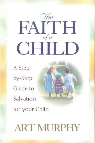 The Faith of a Child: A Step-by-Step Guide to Salvation for Your Child