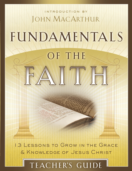 Fundamentals of the Faith Teacher's Guide 13 Lessons to Grow in the Grace and Knowledge of Jesus Christ