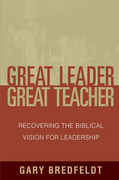 Great Leader, Great Teacher Recovering the Biblical Vision For Leadership