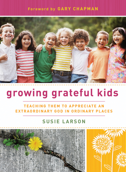 Growing Grateful Kids Teaching Them to Appreciate an Extraordinary God in Ordinary Places