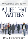 A Life That Matters: Making the Greatest Possible Difference with the Rest of Your Life