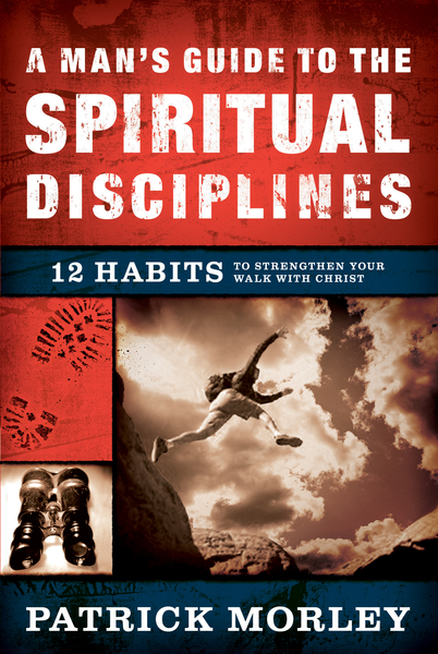 A Man's Guide to the Spiritual Disciplines 12 Habits to Strengthen Your Walk With Christ