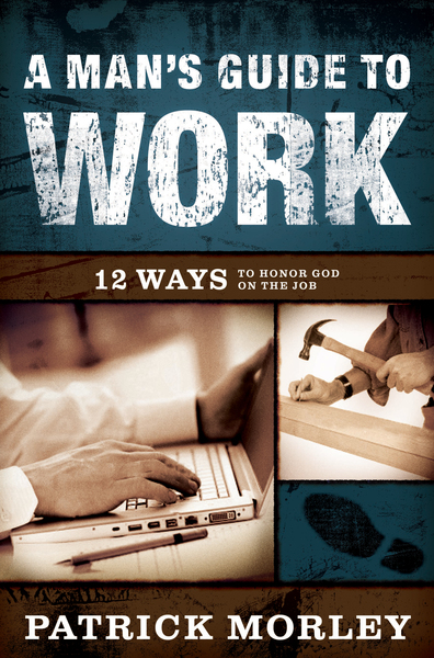 A Man's Guide to Work 12 Ways to Honor God on the Job