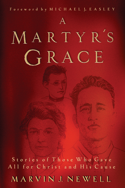 A Martyr's Grace: Stories of Those Who Gave All for Christ and His Cause
