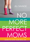 No More Perfect Moms: Learn to Love Your Real Life
