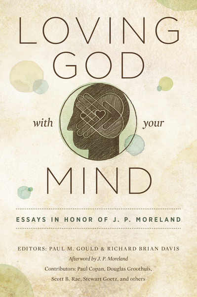 Loving God with Your Mind Essays in Honor of J. P. Moreland