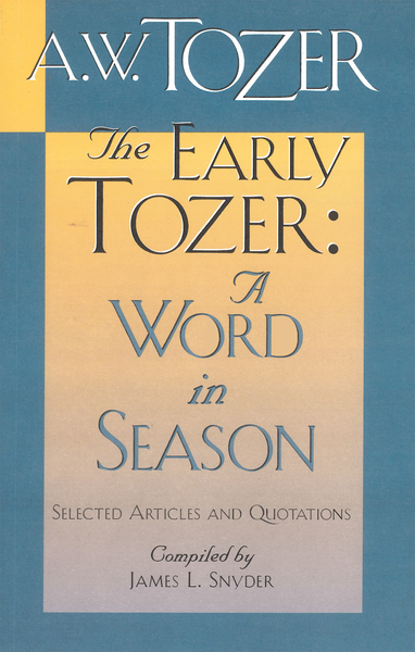 The Early Tozer: A Word in Season Selected Articles and Quotations